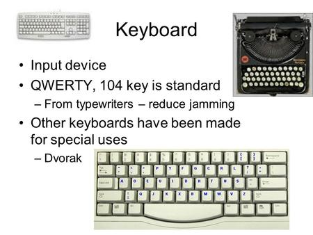 Keyboard Input device QWERTY, 104 key is standard –From typewriters – reduce jamming Other keyboards have been made for special uses –Dvorak.