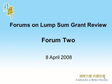 1 Forums on Lump Sum Grant Review Forum Two 8 April 2008.