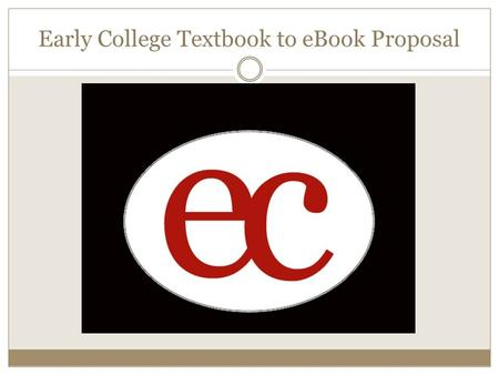 Early College Textbook to eBook Proposal. Rationale: We recognize that our students need the opportunity to build 21 st century skills. The 1:1 laptop.