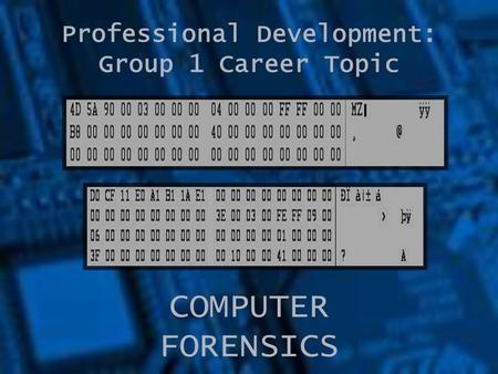 Professional Development: Group 1 Career Topic COMPUTER FORENSICS.