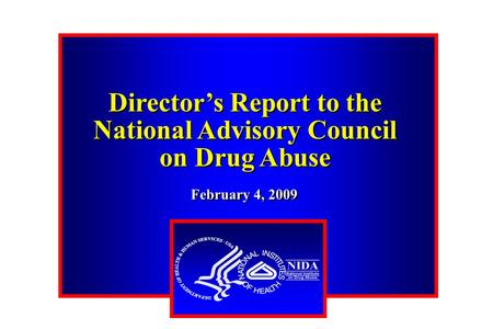 Director's Report to the National Advisory Council on Drug Abuse Director's Report to the National Advisory Council on Drug Abuse February 4, 2009.