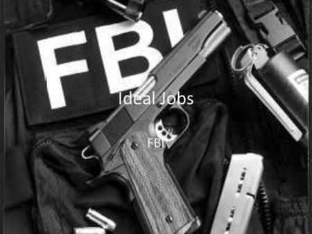 Ideal Jobs FBI. Field Criminal Justice Criminal Justice is study of the law and is mostly of thinking of the Criminal mind. Jobs: Local law Enforcement: