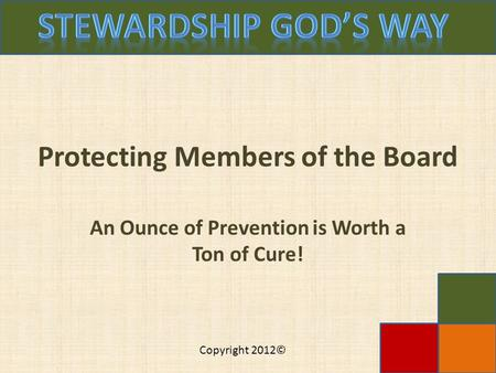 Copyright 2012© Protecting Members of the Board An Ounce of Prevention is Worth a Ton of Cure!