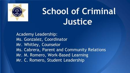 School of Criminal Justice Academy Leadership: Ms. Gonzalez, Coordinator Mr. Whitley, Counselor Ms. Cabrera, Parent and Community Relations Mr. M. Romero,