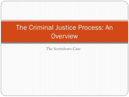 The Scottsboro Case The Criminal Justice Process: An Overview.