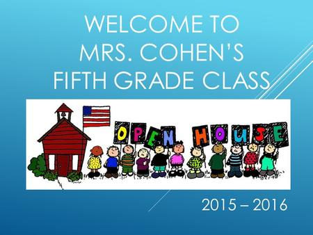 WELCOME TO MRS. COHEN'S FIFTH GRADE CLASS 2015 – 2016.