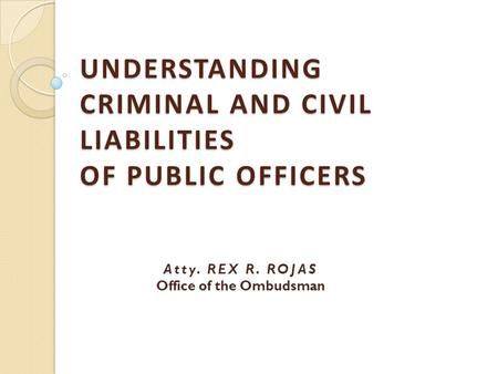 UNDERSTANDING CRIMINAL AND CIVIL LIABILITIES OF PUBLIC OFFICERS Atty. REX R. ROJAS Office of the Ombudsman.