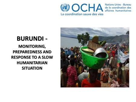 BURUNDI - MONITORING, PREPAREDNESS AND RESPONSE TO A SLOW HUMANITARIAN SITUATION.