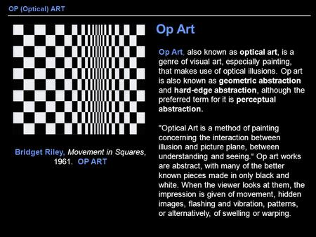 OP (Optical) ART Op Art Op Art, also known as optical art, is a genre of visual art, especially painting, that makes use of optical illusions. Op art is.