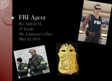 FBI Agent By: Aaliyah H. 5 th Grade Ms. Lattimore's Class May 22, 2013.