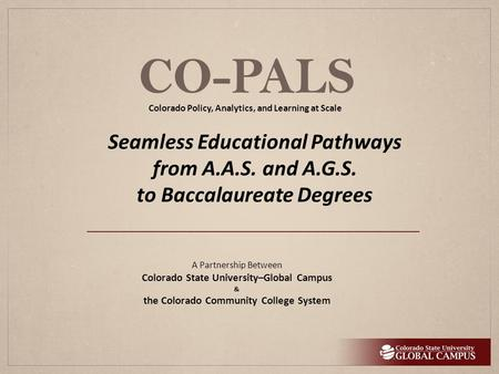 CO-PALS A Partnership Between Colorado State University–Global Campus & the Colorado Community College System Seamless Educational Pathways from A.A.S.