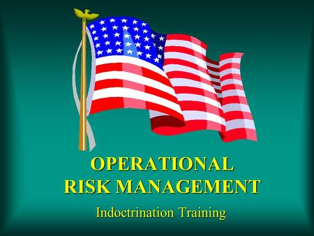 OPERATIONAL RISK MANAGEMENT Indoctrination Training.