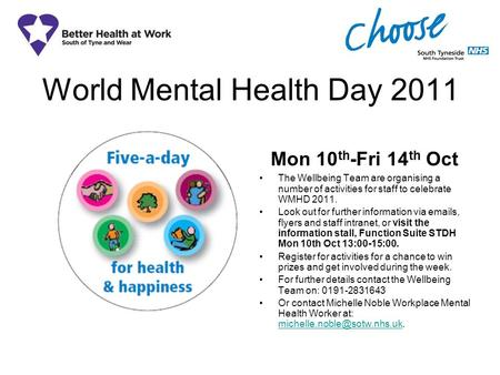 World Mental Health Day 2011 Mon 10 th -Fri 14 th Oct The Wellbeing Team are organising a number of activities for staff to celebrate WMHD 2011. Look out.