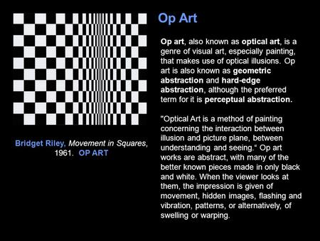 Op Art Op art, also known as optical art, is a genre of visual art, especially painting, that makes use of optical illusions. Op art is also known as geometric.