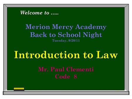 Merion Mercy Academy Back to School Night Tuesday, 9/20/11 Introduction to Law Mr. Paul Clementi Code 8 Welcome to …..