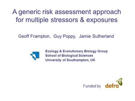 A generic risk assessment approach for multiple stressors & exposures Geoff Frampton, Guy Poppy, Jamie Sutherland Funded by Ecology & Evolutionary Biology.