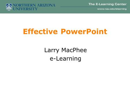 Effective PowerPoint Larry MacPhee e-Learning Part I: Delivery 10 tips for a better presentation.