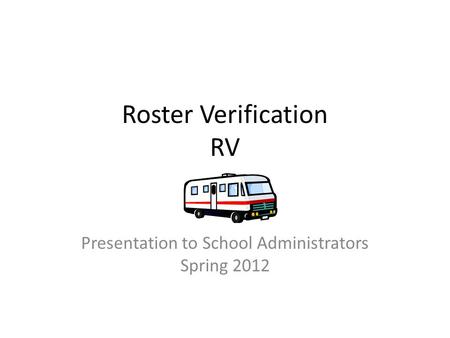 Roster Verification RV Presentation to School Administrators Spring 2012.