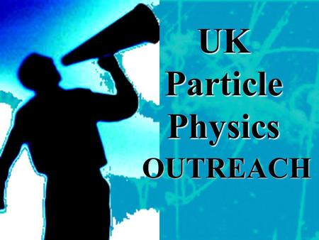OUTREACH UK Particle Physics. …UK Outreach Organisation… PPARC – national funding and facilitating organisation. Mass media, publications, schools officer,