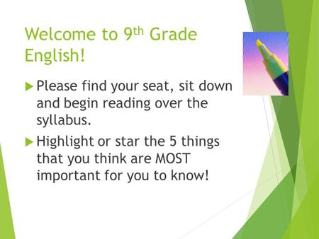 Welcome to 9 th Grade English!  Please find your seat, sit down and begin reading over the syllabus.  Highlight or star the 5 things that you think are.