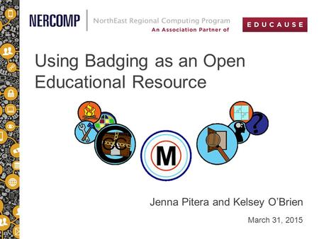 Using Badging as an Open Educational Resource March 31, 2015 Jenna Pitera and Kelsey O'Brien.