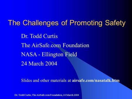 1 Dr. Todd Curtis, The AirSafe.com Foundation, 24 March 2004 The Challenges of Promoting Safety Dr. Todd Curtis The AirSafe.com Foundation NASA - Ellington.
