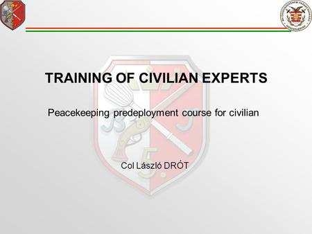 TRAINING OF CIVILIAN EXPERTS Peacekeeping predeployment course for civilian Col László DRÓT.