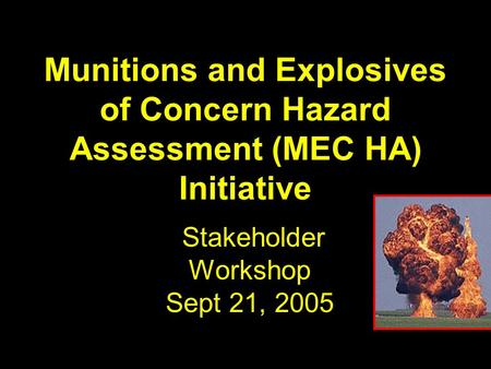 Munitions and Explosives of Concern Hazard Assessment (MEC HA) Initiative Stakeholder Workshop Sept 21, 2005.