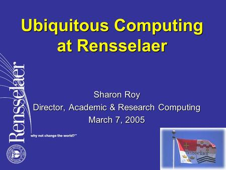 Ubiquitous Computing at Rensselaer Sharon Roy Director, Academic & Research Computing March 7, 2005.