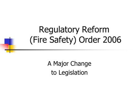Regulatory Reform (Fire Safety) Order 2006 A Major Change to Legislation.