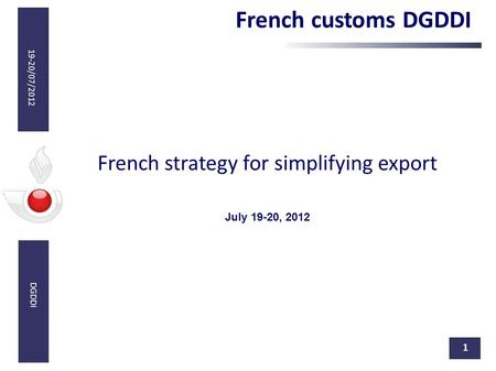 10/02/12 19-20/07/2012 DGDDI 1 French strategy for simplifying export July 19-20, 2012 French customs DGDDI.