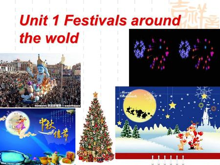 Unit 1 Festivals around the wold. How many festivals do you know both in China and Worldwide?