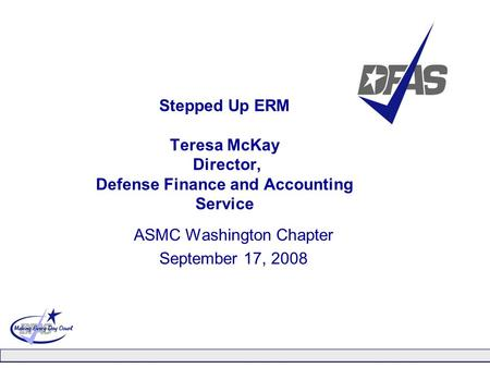 Stepped Up ERM Teresa McKay Director, Defense Finance and Accounting Service ASMC Washington Chapter September 17, 2008.