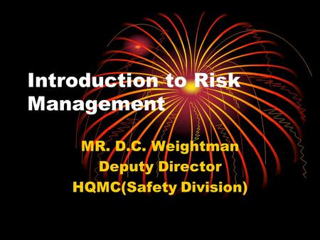Introduction to Risk Management MR. D.C. Weightman Deputy Director HQMC(Safety Division)