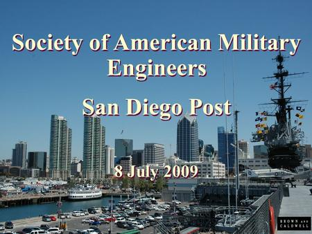 August 9, 2006 Society of American Military Engineers San Diego Post 8 July 2009 Society of American Military Engineers San Diego Post 8 July 2009.