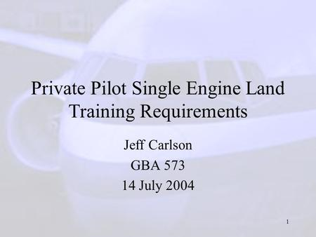 1 Private Pilot Single Engine Land Training Requirements Jeff Carlson GBA 573 14 July 2004.