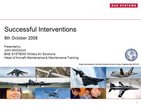 1 Successful Interventions 8th October 2008 Presented by John McCollum BAE SYSTEMS Military Air Solutions Head of Aircraft Maintenance & Maintenance Training.