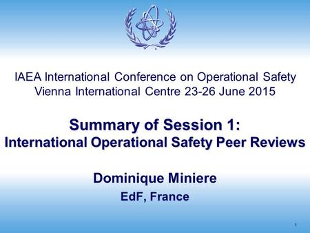 Summary of Session 1: International Operational Safety Peer Reviews 1 Dominique Miniere EdF, France IAEA International Conference on Operational Safety.