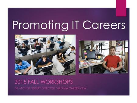 Promoting IT Careers 2015 FALL WORKSHOPS DR. MICHELE SEIBERT, DIRECTOR, VIRGINIA CAREER VIEW.