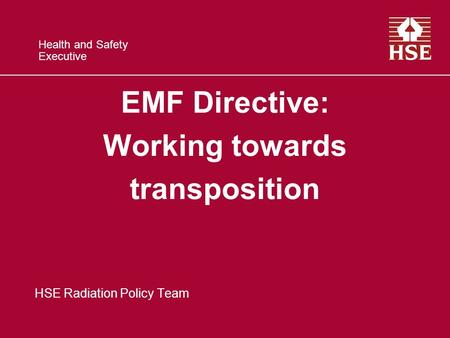 Health and Safety Executive EMF Directive: Working towards transposition HSE Radiation Policy Team.