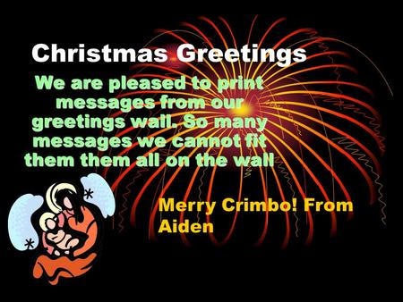 Christmas Greetings We are pleased to print messages from our greetings wall. So many messages we cannot fit them them all on the wall Merry Crimbo! From.