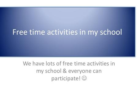 Free time activities in my school We have lots of free time activities in my school & everyone can participate!
