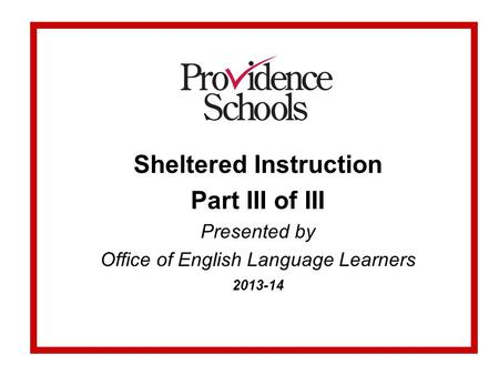 Sheltered Instruction Part III of III Presented by Office of English Language Learners 2013-14.