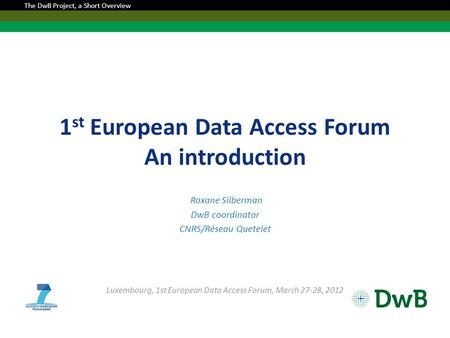 1 st European Data Access Forum An introduction Roxane Silberman DwB coordinator CNRS/Réseau Quetelet Luxembourg, 1st European Data Access Forum, March.