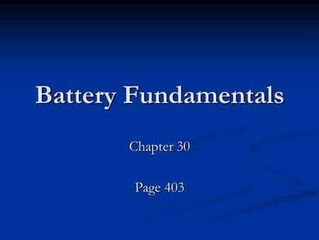 Battery Fundamentals Chapter 30 Page 403. The Battery's Purpose The battery is the heart of the electrical system The battery is the heart of the electrical.