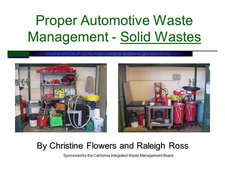 Proper Automotive Waste Management - Solid Wastes By Christine Flowers and Raleigh Ross Sponsored by the California Integrated Waste Management Board.