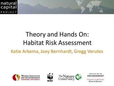 Theory and Hands On: Habitat Risk Assessment Katie Arkema, Joey Bernhardt, Gregg Verutes.