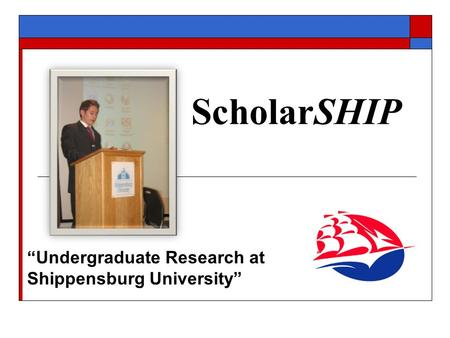 "ScholarSHIP ""Undergraduate Research at Shippensburg University"""