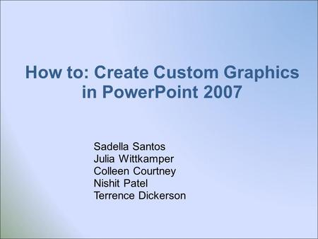 How to: Create Custom Graphics in PowerPoint 2007 Sadella Santos Julia Wittkamper Colleen Courtney Nishit Patel Terrence Dickerson.