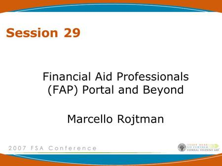 Session 29 Financial Aid Professionals (FAP) Portal and Beyond Marcello Rojtman.